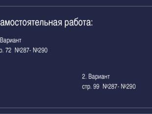 Самостоятельная работа: Вариант стр. 72 №287- №290 2. Вариант стр. 99 №287- №