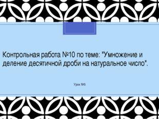 """Контрольная работа №10 по теме: """"Умножение и деление десятичной дроби на нату"""
