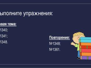 Выполните упражнения: Новая тема: №1340; №1341; №1348. Повторение: №1348; №13