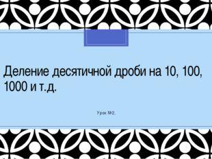 Деление десятичной дроби на 10, 100, 1000 и т.д. Урок №2. C