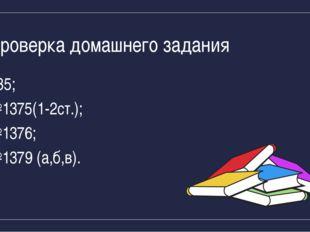 Проверка домашнего задания §35; №1375(1-2ст.); №1376; №1379 (а,б,в).