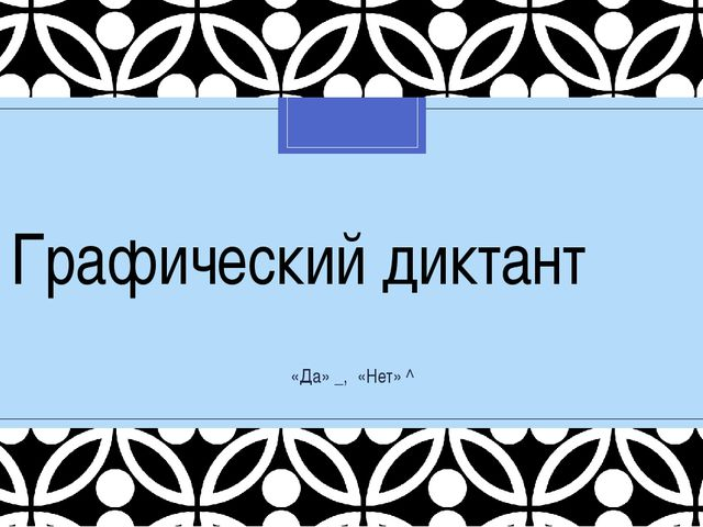 Графический диктант «Да» _, «Нет» ^ C