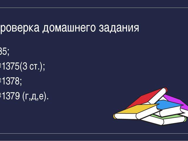 Проверка домашнего задания §35; №1375(3 ст.); №1378; №1379 (г,д,е).
