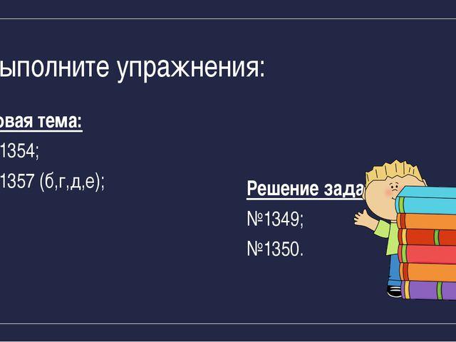 Выполните упражнения: Новая тема: №1354; №1357 (б,г,д,е); Решение задач: №134...