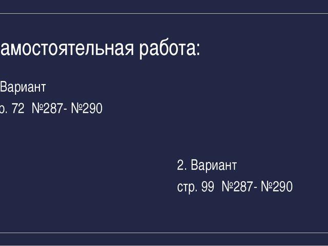 Самостоятельная работа: Вариант стр. 72 №287- №290 2. Вариант стр. 99 №287- №...