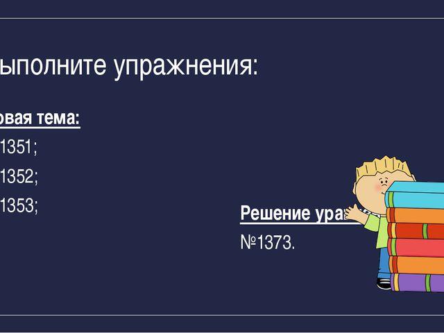 Выполните упражнения: Новая тема: №1351; №1352; №1353; Решение уравнений: №13...