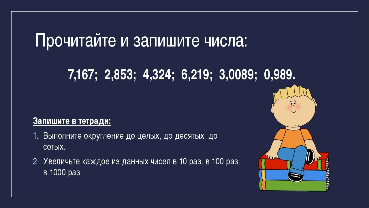 Прочитайте и запишите числа: 7,167; 2,853; 4,324; 6,219; 3,0089; 0,989. Запиш...
