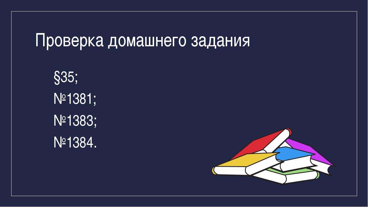 Проверка домашнего задания §35; №1381; №1383; №1384.