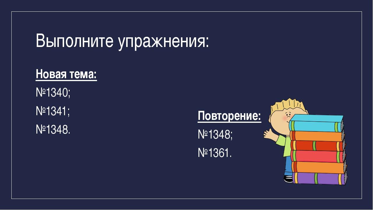 Выполните упражнения: Новая тема: №1340; №1341; №1348. Повторение: №1348; №13...