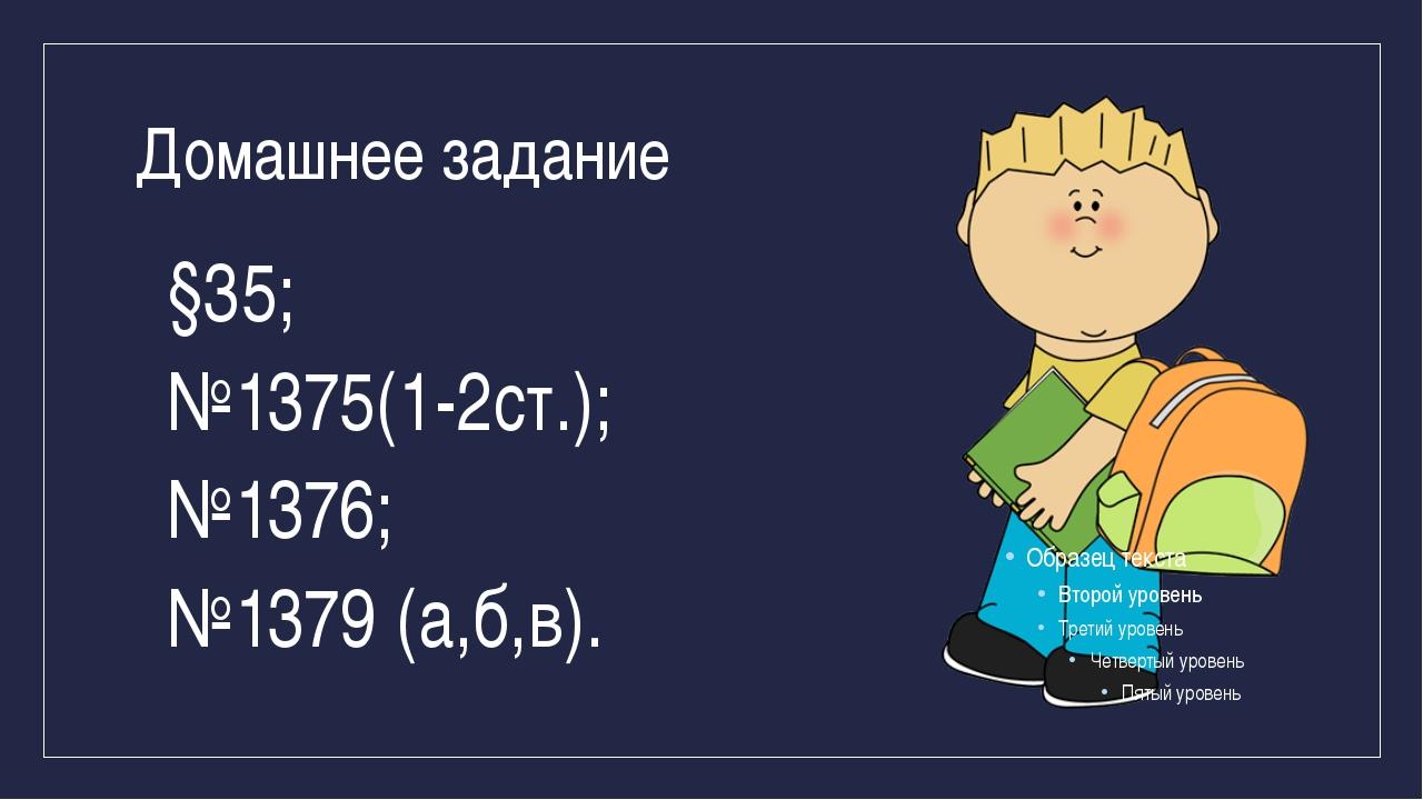 Домашнее задание §35; №1375(1-2ст.); №1376; №1379 (а,б,в).