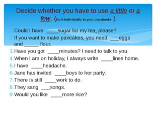 Could I have  ____sugar for my tea, please? If you want to make pancakes, you