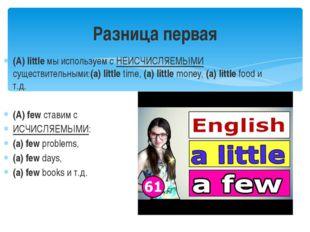 (A)littleмы используем с НЕИСЧИСЛЯЕМЫМИ существительными:(a) littletime,(