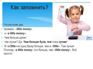 Рассмотрим два примера:«little money» и «a littlemoney». Чем больше денег