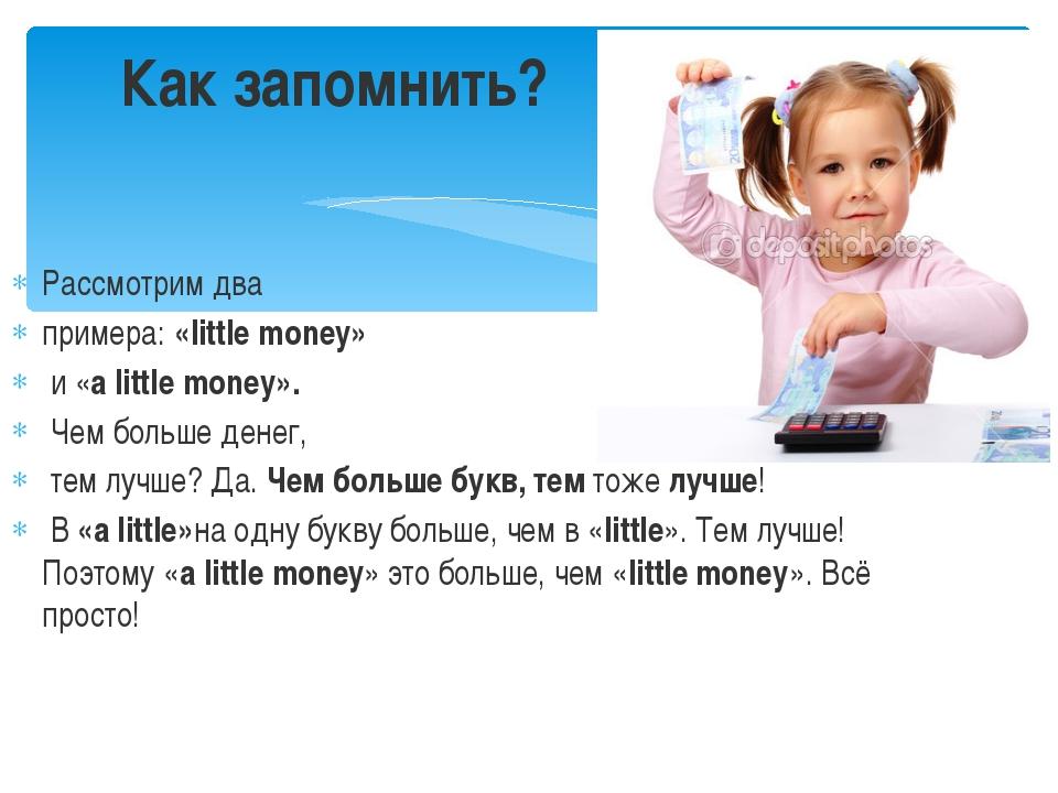 Рассмотрим два примера:«little money» и «a littlemoney». Чем больше денег...