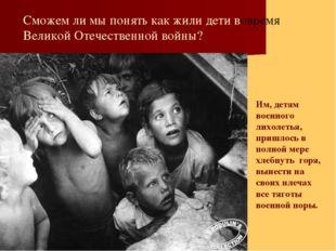 Сможем ли мы понять как жили дети вовремя Великой Отечественной войны? Им, д