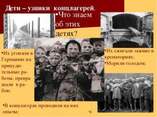 Что знаем об этих детях? Дети – узники концлагерей. Их угоняли в Германию на