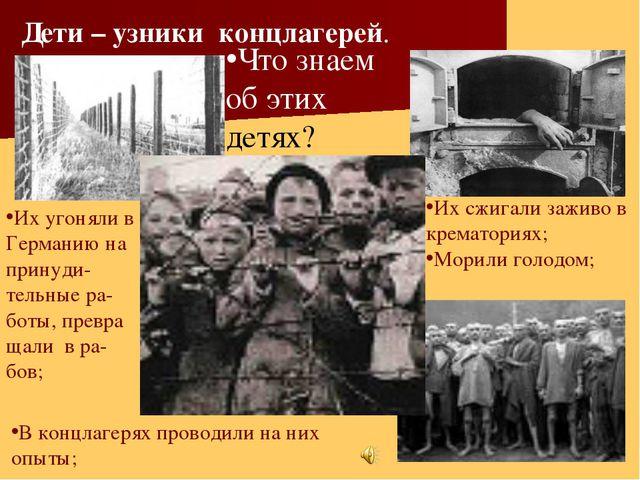 Что знаем об этих детях? Дети – узники концлагерей. Их угоняли в Германию на...