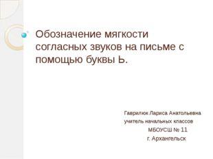 Обозначение мягкости согласных звуков на письме с помощью буквы Ь. Гаврилюк Л