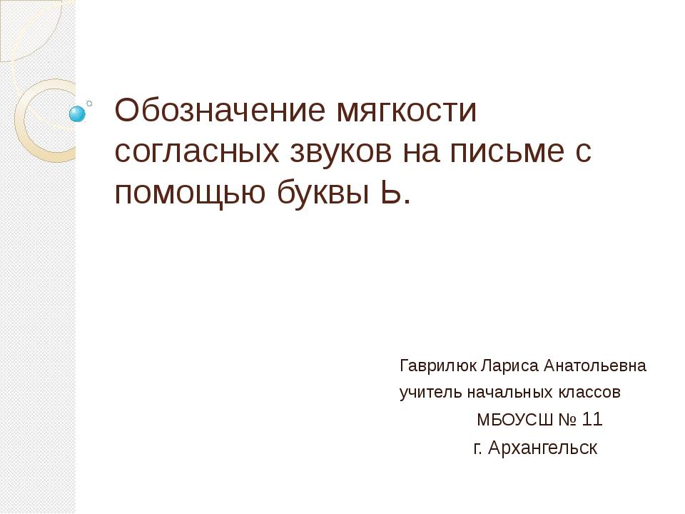 Обозначение мягкости согласных звуков на письме с помощью буквы Ь. Гаврилюк Л...