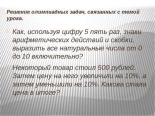 Решение олимпиадных задач, связанных с темой урока. Как, используя цифру 5 пя