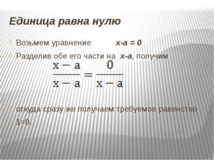 Единица равна нулю Возьмем уравнение х-а = 0 Разделив обе его части на х-а,