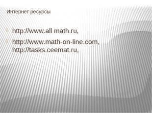 Интернет ресурсы http://www.all math.ru,  http://www.math-on-line.com, http:/