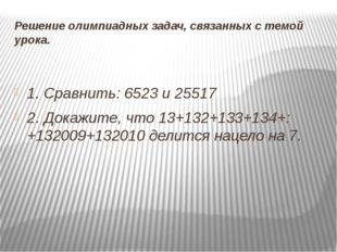 Решение олимпиадных задач, связанных с темой урока. 1. Сравнить: 6523и 25517