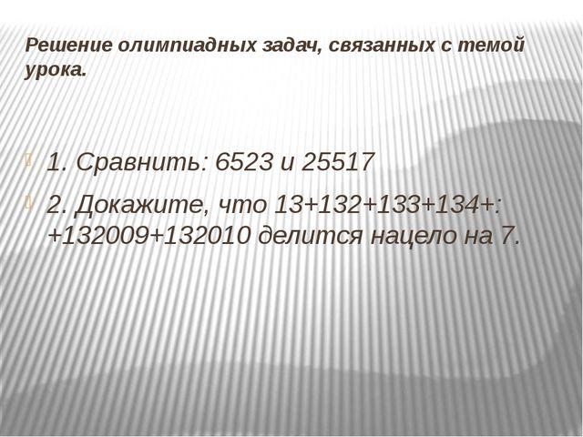 Решение олимпиадных задач, связанных с темой урока. 1. Сравнить: 6523и 25517...