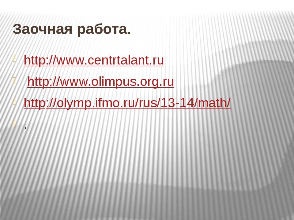 Заочная работа. http://www.centrtalant.ru http://www.olimpus.org.ru http://...