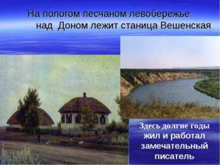 На пологом песчаном левобережье над Доном лежит станица Вешенская Здесь долги