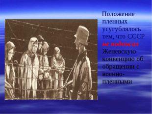 Положение пленных усугублялось тем, что СССР не подписал Женевскую конвенцию