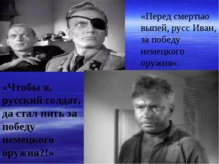 «Перед смертью выпей, русс Иван, за победу немецкого оружия». «Чтобы я, русск