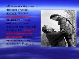 «И хотелось бы думать, что этот русский человек, человек несгибаемой воли, в