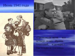 Июнь 1941 года «Провожали меня все четверо моих: Ирина, Анатолий, и дочери –