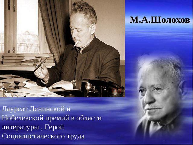 М.А.Шолохов Лауреат Ленинской и Нобелевской премий в области литературы , Гер...