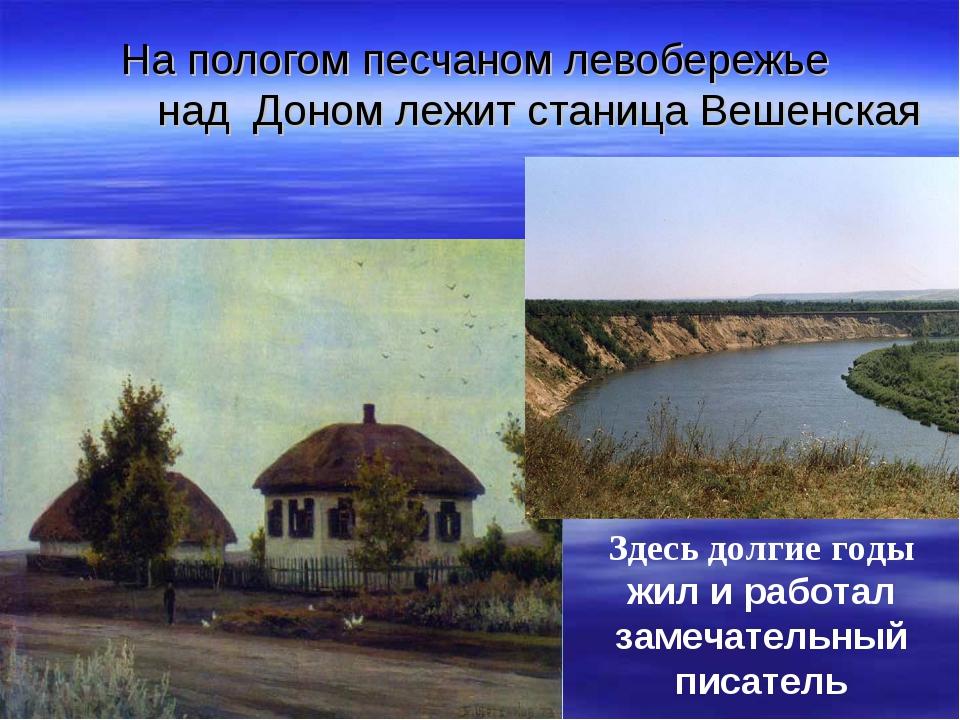 На пологом песчаном левобережье над Доном лежит станица Вешенская Здесь долги...