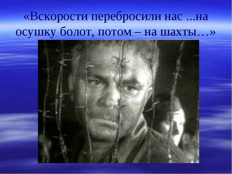 «Вскорости перебросили нас ...на осушку болот, потом – на шахты…»