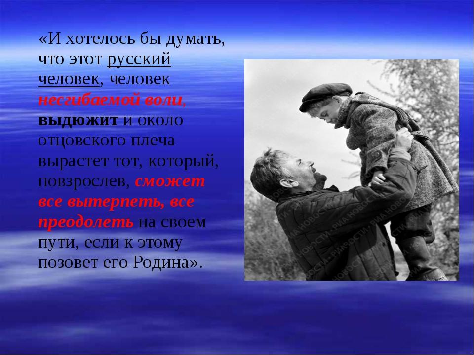 «И хотелось бы думать, что этот русский человек, человек несгибаемой воли, в...