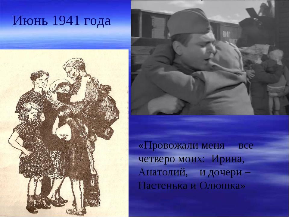Июнь 1941 года «Провожали меня все четверо моих: Ирина, Анатолий, и дочери –...