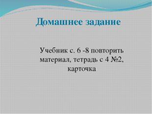 Домашнее задание Учебник с. 6 -8 повторить материал, тетрадь с 4 №2, карточка