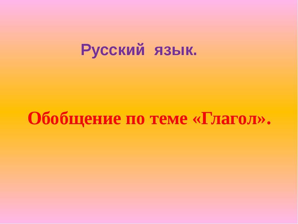 Русский язык. Обобщение по теме «Глагол».