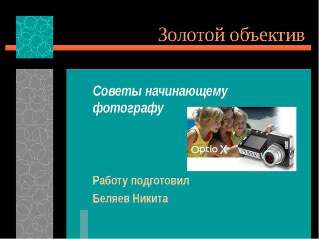 Золотой объектив Советы начинающему фотографу Работу подготовил Беляев Никита
