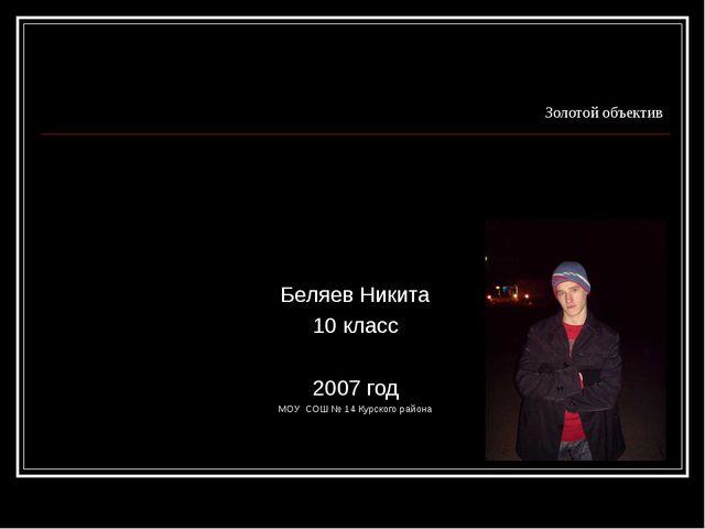 Золотой объектив Беляев Никита 10 класс 2007 год МОУ СОШ № 14 Курского района