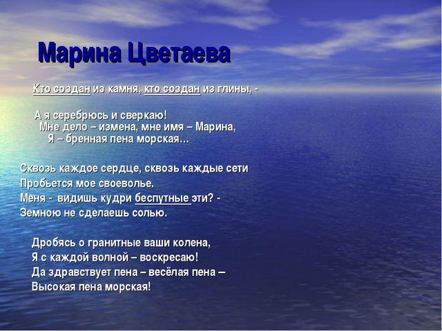 Марина Цветаева Кто создан из камня, кто создан из глины, - А я серебрюсь и с...