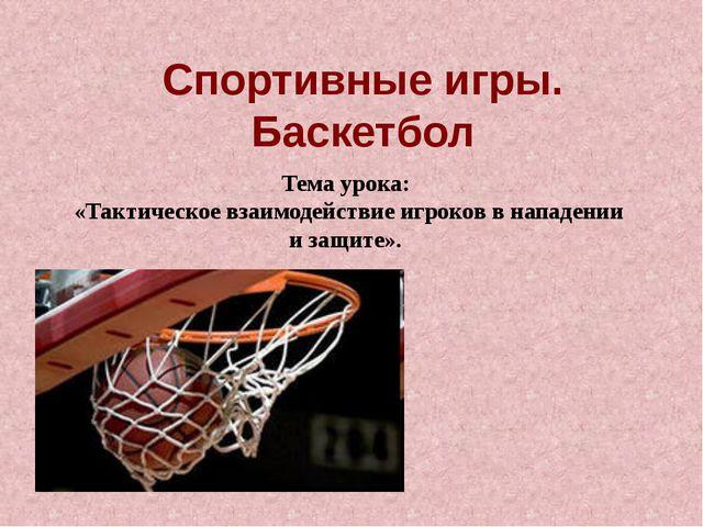Спортивные игры. Баскетбол Тема урока: «Тактическое взаимодействие игроков в...