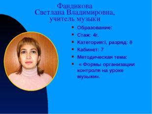 Фандикова Светлана Владимировна, учитель музыки Образование: Стаж: 4г. Катего