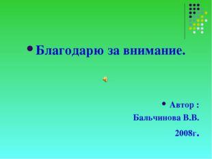 Благодарю за внимание. Автор : Бальчинова В.В. 2008г. .