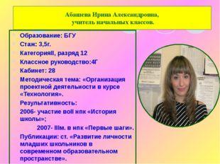 Абашева Ирина Александровна, учитель начальных классов. Образование: БГУ Стаж