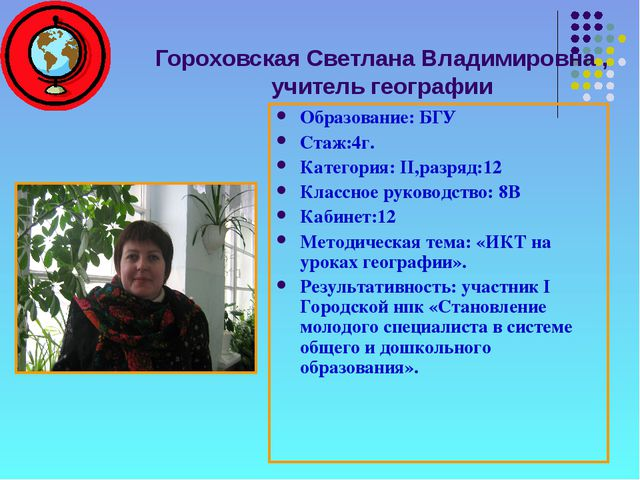 Гороховская Светлана Владимировна , учитель географии Образование: БГУ Стаж:4...