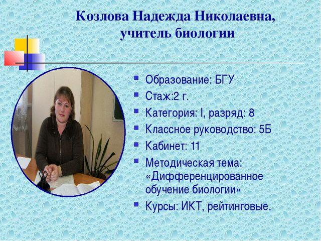 Козлова Надежда Николаевна, учитель биологии Образование: БГУ Стаж:2 г. Катег...
